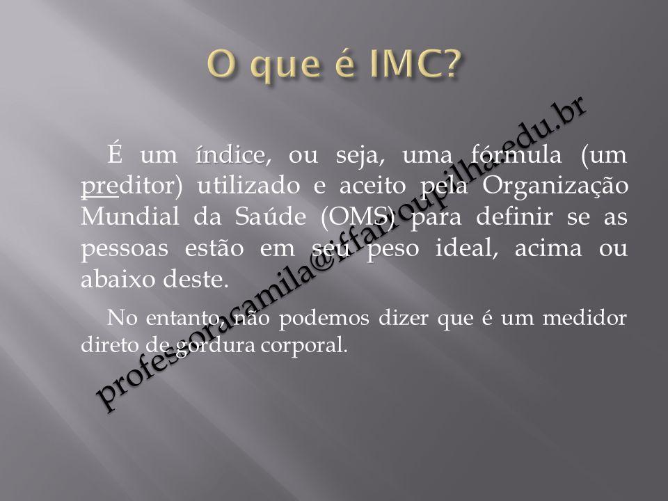 professoracamila@iffarroupilha.edu.br índice peso ideal É um índice, ou seja, uma fórmula (um preditor) utilizado e aceito pela Organização Mundial da