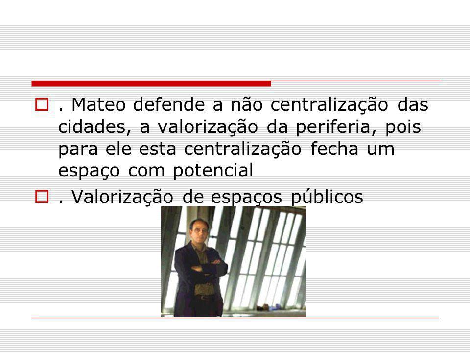. Mateo defende a não centralização das cidades, a valorização da periferia, pois para ele esta centralização fecha um espaço com potencial. Valorizaç