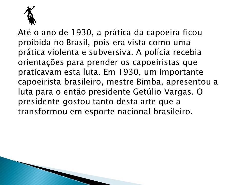 Até o ano de 1930, a prática da capoeira ficou proibida no Brasil, pois era vista como uma prática violenta e subversiva. A polícia recebia orientaçõe