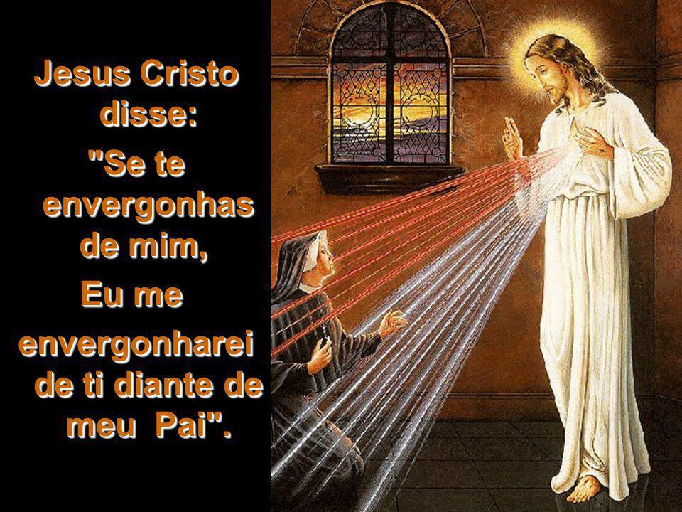 Jesus Cristo disse: Se te envergonhas de mim, Se te envergonhas de mim, Eu me Eu me envergonharei de ti diante de meu Pai .