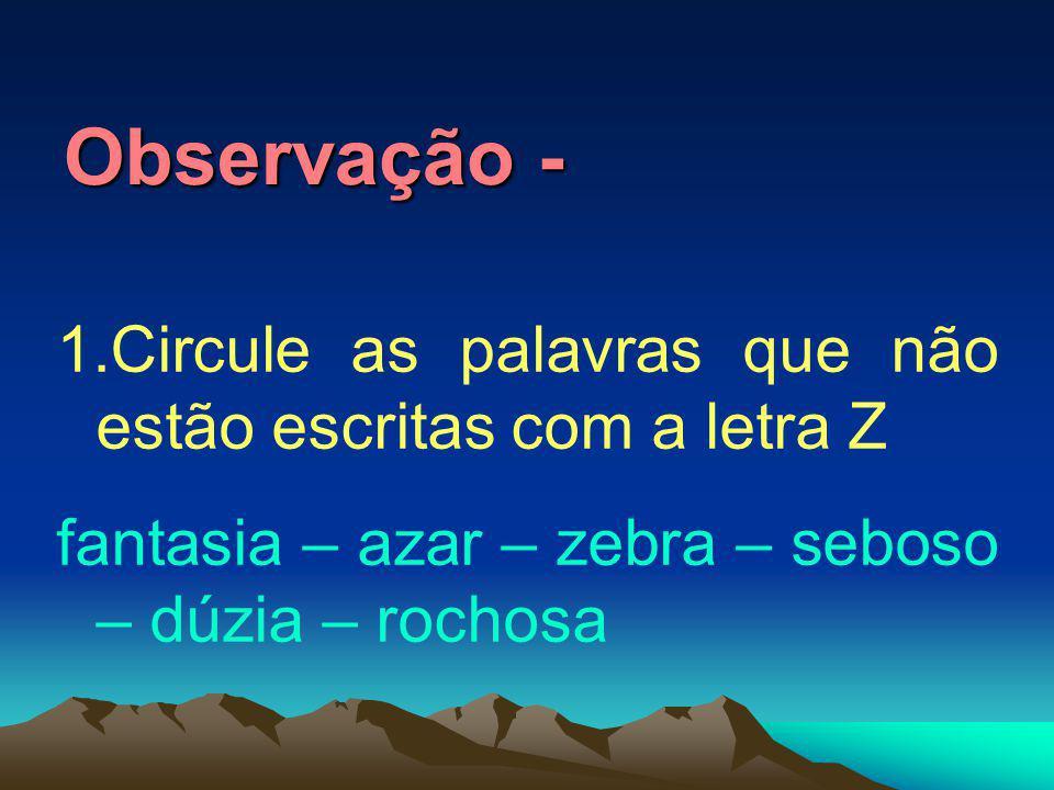 Observação - 1.Circule as palavras que não estão escritas com a letra Z fantasia – azar – zebra – seboso – dúzia – rochosa