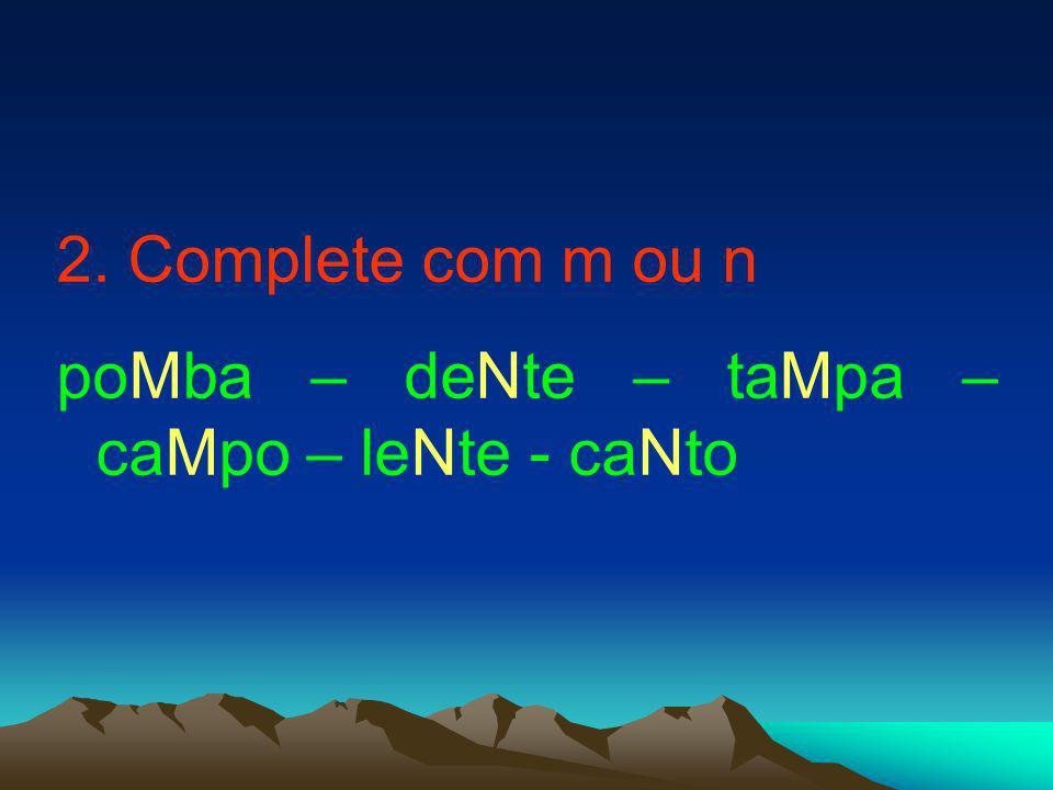 2. Complete com m ou n poMba – deNte – taMpa – caMpo – leNte - caNto