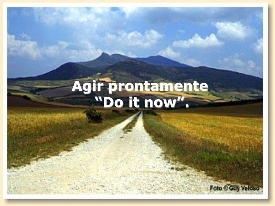 Agir prontamente Do it now. Do it now.