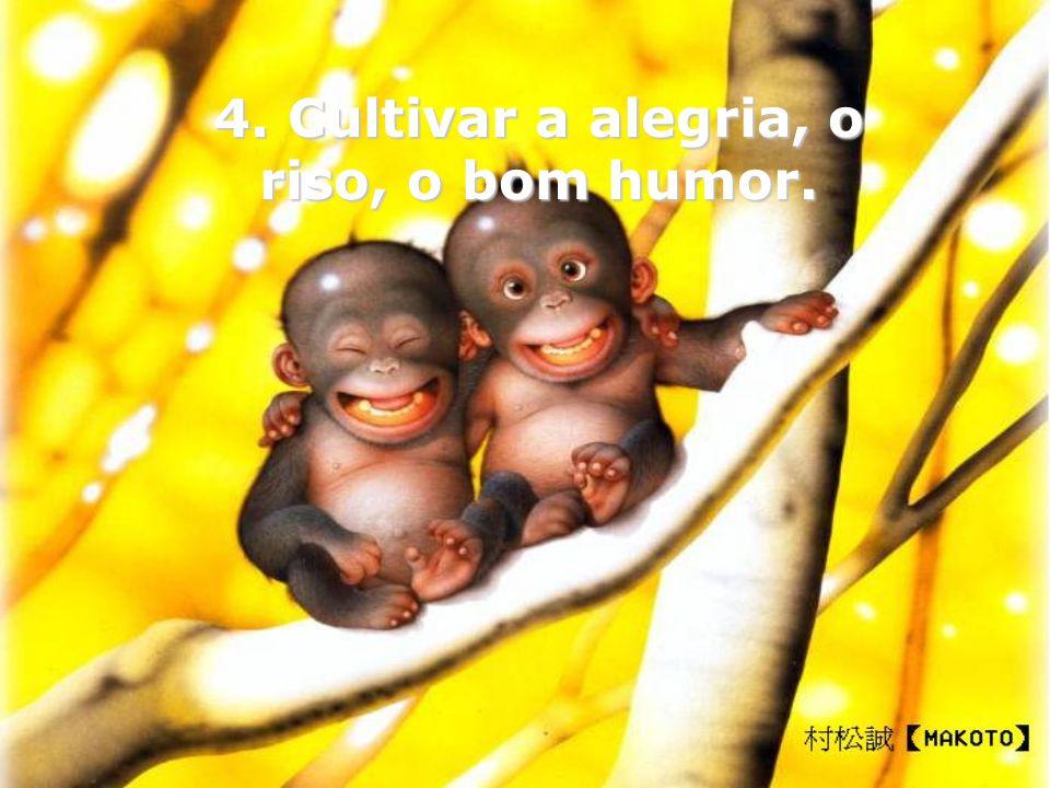 4. Cultivar a alegria, o riso, o bom humor.