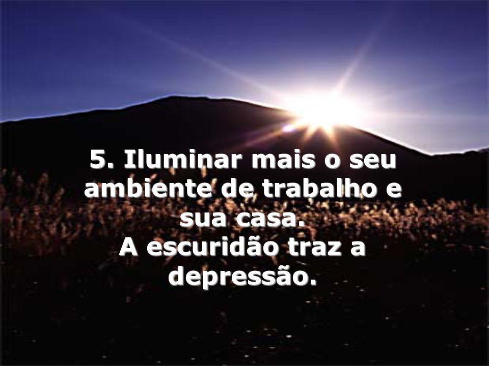 5. Iluminar mais o seu ambiente de trabalho e sua casa. A escuridão traz a depressão.