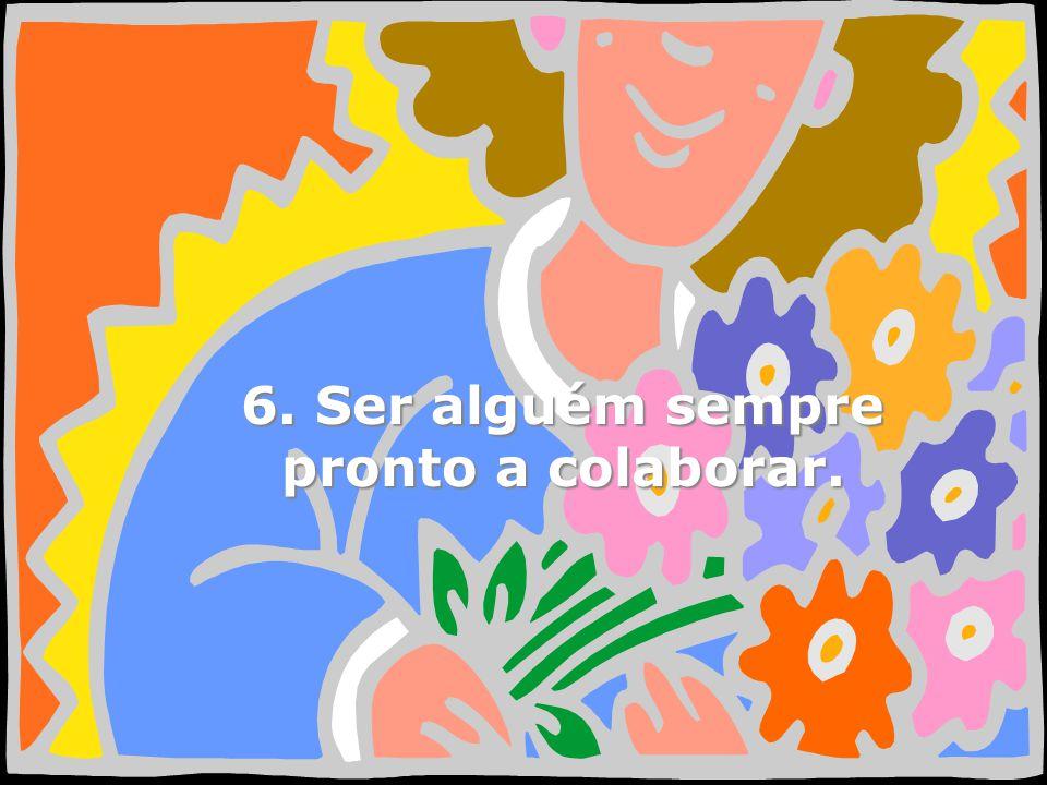 6. Ser alguém sempre pronto a colaborar.