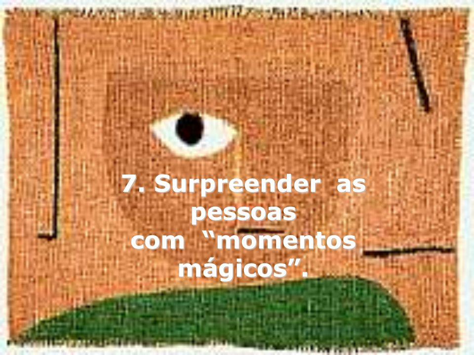7. Surpreender as pessoas com momentos mágicos.