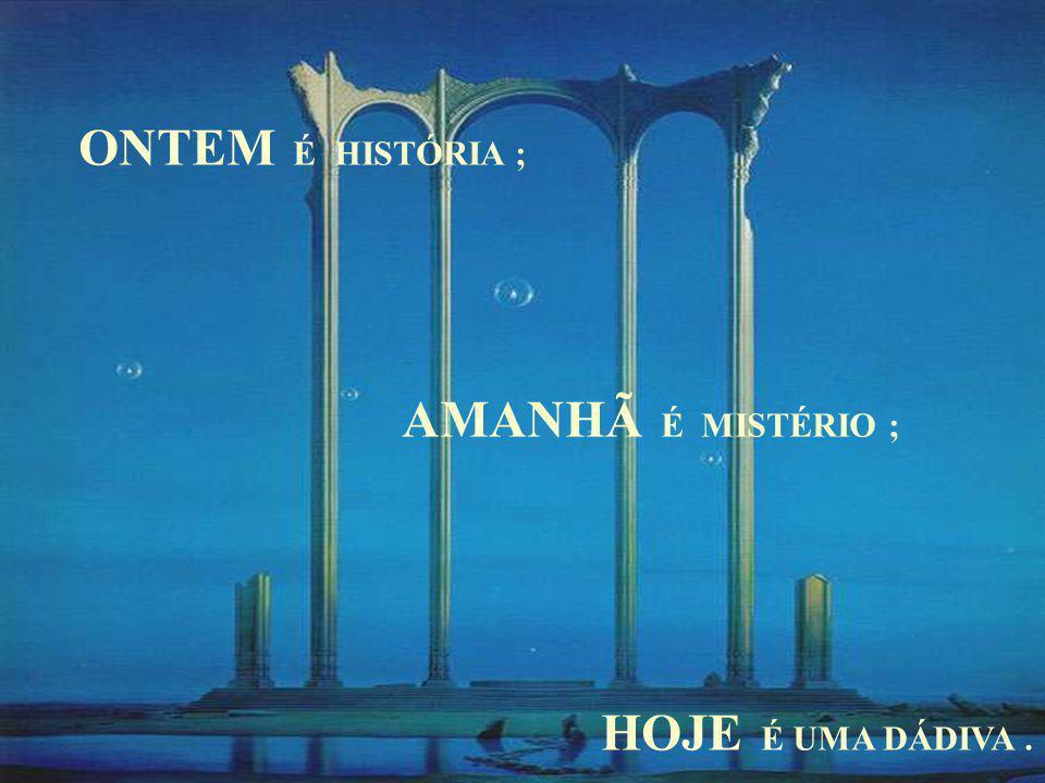 ONTEM É HISTÓRIA ; AMANHÃ É MISTÉRIO ; HOJE É UMA DÁDIVA.