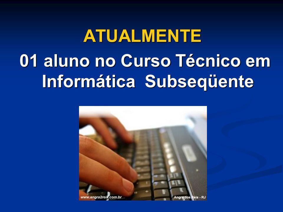 ATUALMENTE 01 aluno no Curso Técnico em Informática Subseqüente 01 aluno no Curso Técnico em Informática Subseqüente