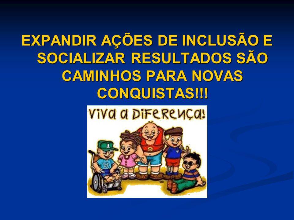 EXPANDIR AÇÕES DE INCLUSÃO E SOCIALIZAR RESULTADOS SÃO CAMINHOS PARA NOVAS CONQUISTAS!!!