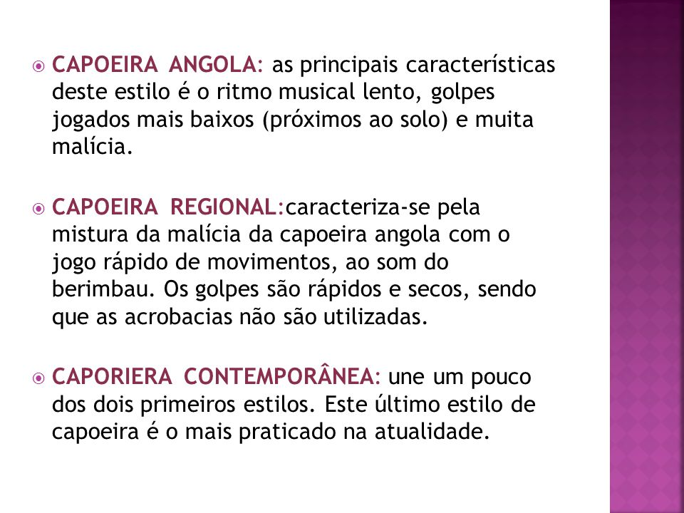 CAPOEIRA ANGOLA: as principais características deste estilo é o ritmo musical lento, golpes jogados mais baixos (próximos ao solo) e muita malícia. CA