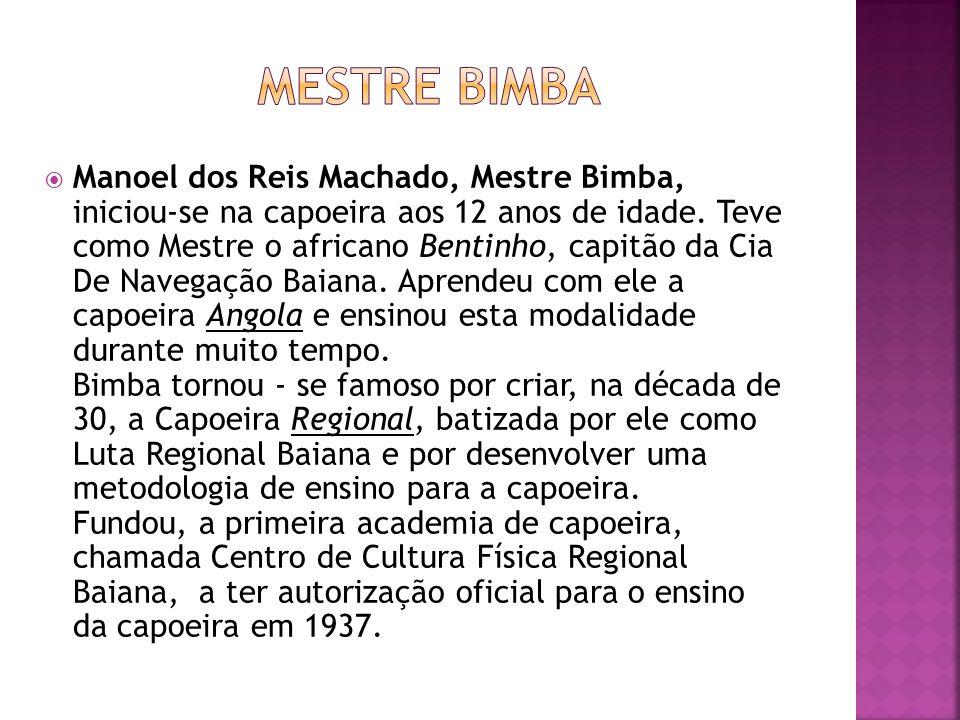 Manoel dos Reis Machado, Mestre Bimba, iniciou-se na capoeira aos 12 anos de idade. Teve como Mestre o africano Bentinho, capitão da Cia De Navegação