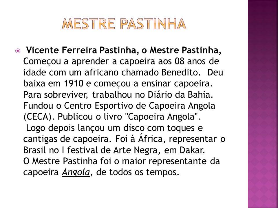 Vicente Ferreira Pastinha, o Mestre Pastinha, Começou a aprender a capoeira aos 08 anos de idade com um africano chamado Benedito. Deu baixa em 1910 e