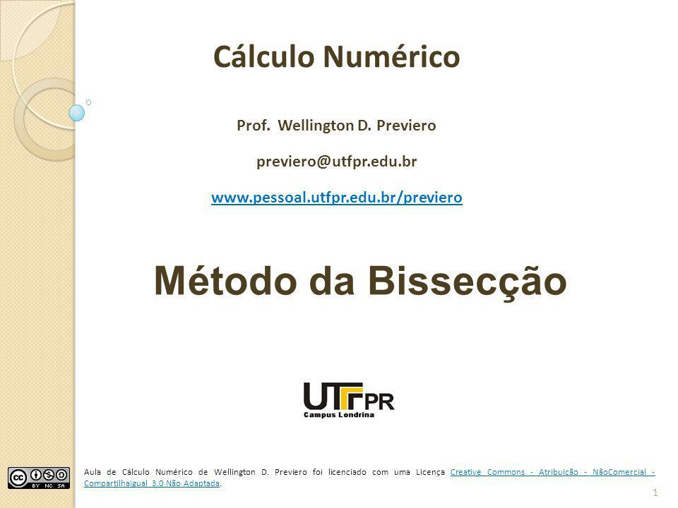 Método da Bissecção Cálculo Numérico Prof. Wellington D. Previero previero@utfpr.edu.br www.pessoal.utfpr.edu.br/previero Aula de Cálculo Numérico de