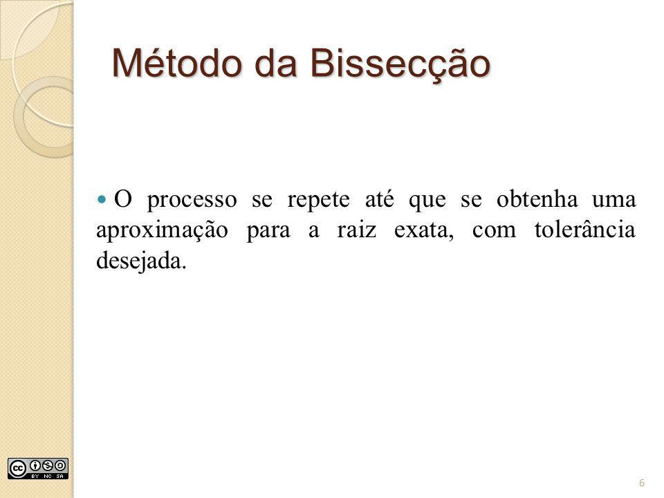 Método da Bissecção O processo se repete até que se obtenha uma aproximação para a raiz exata, com tolerância desejada. 6