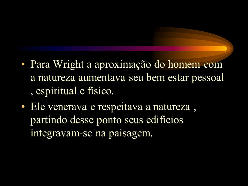 Para Wright a aproximação do homem com a natureza aumentava seu bem estar pessoal, espiritual e físico. Ele venerava e respeitava a natureza, partindo