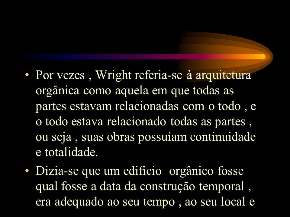 Por vezes, Wright referia-se à arquitetura orgânica como aquela em que todas as partes estavam relacionadas com o todo, e o todo estava relacionado todas as partes, ou seja, suas obras possuíam continuidade e totalidade.
