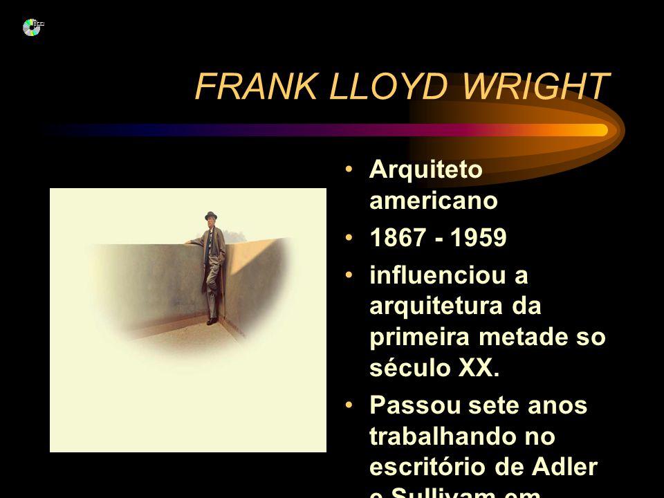 FRANK LLOYD WRIGHT Arquiteto americano 1867 - 1959 influenciou a arquitetura da primeira metade so século XX. Passou sete anos trabalhando no escritór