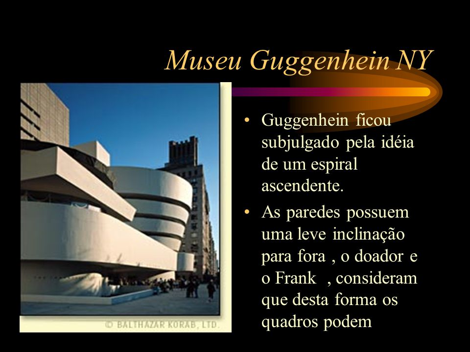 Museu Guggenhein NY Guggenhein ficou subjulgado pela idéia de um espiral ascendente. As paredes possuem uma leve inclinação para fora, o doador e o Fr