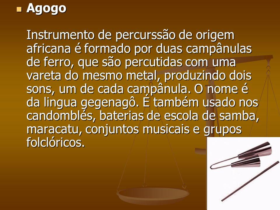 Agogo Instrumento de percurssão de origem africana é formado por duas campânulas de ferro, que são percutidas com uma vareta do mesmo metal, produzind