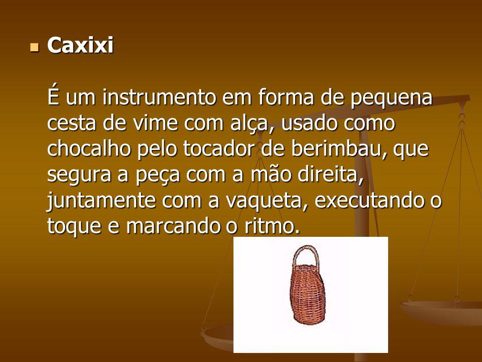 Caxixi É um instrumento em forma de pequena cesta de vime com alça, usado como chocalho pelo tocador de berimbau, que segura a peça com a mão direita,