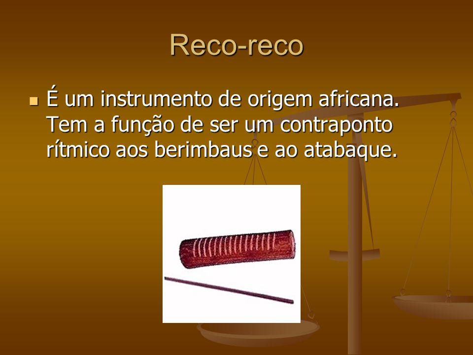 Reco-reco É um instrumento de origem africana. Tem a função de ser um contraponto rítmico aos berimbaus e ao atabaque. É um instrumento de origem afri