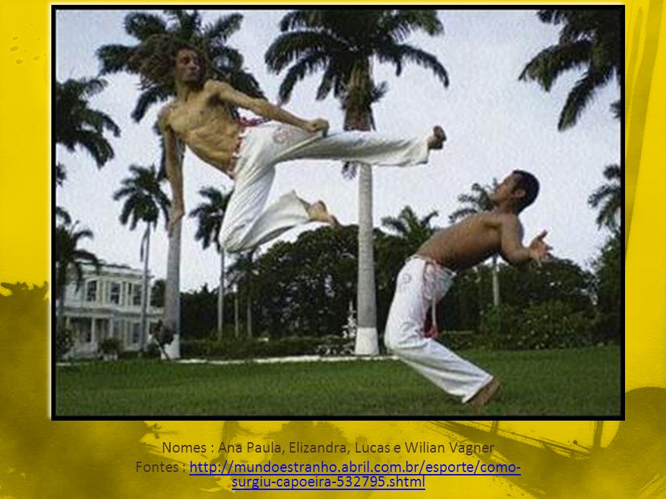 Nomes : Ana Paula, Elizandra, Lucas e Wilian Vagner Fontes : http://mundoestranho.abril.com.br/esporte/como- surgiu-capoeira-532795.shtmlhttp://mundoe