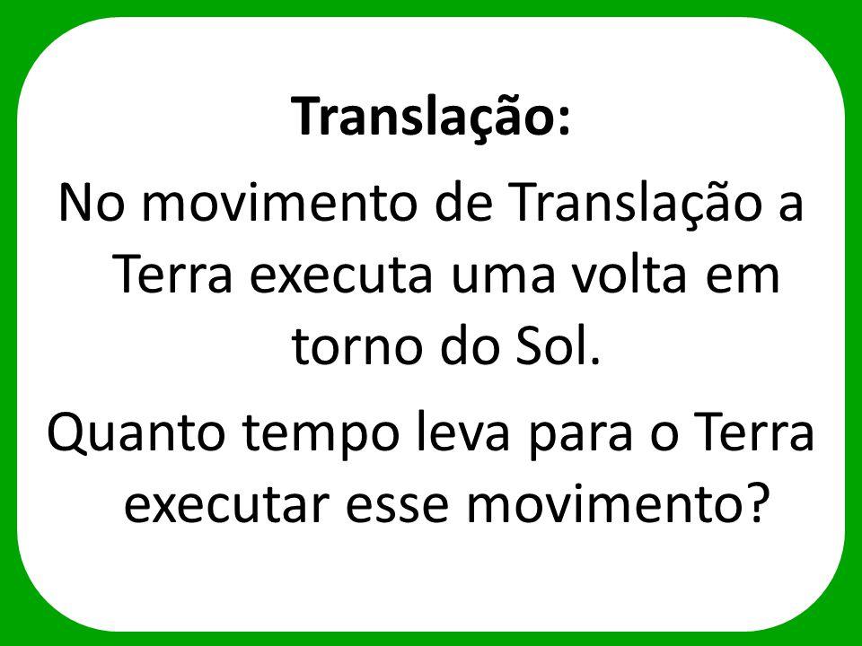 Translação: No movimento de Translação a Terra executa uma volta em torno do Sol. Quanto tempo leva para o Terra executar esse movimento?