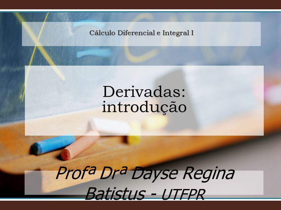 Cálculo Diferencial e Integral I Profª Drª Dayse Regina Batistus - UTFPR Derivadas: introdução