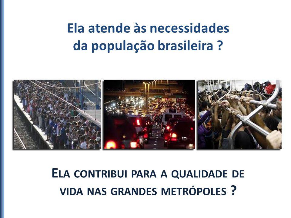 Ela atende às necessidades da população brasileira ? E LA CONTRIBUI PARA A QUALIDADE DE VIDA NAS GRANDES METRÓPOLES ?