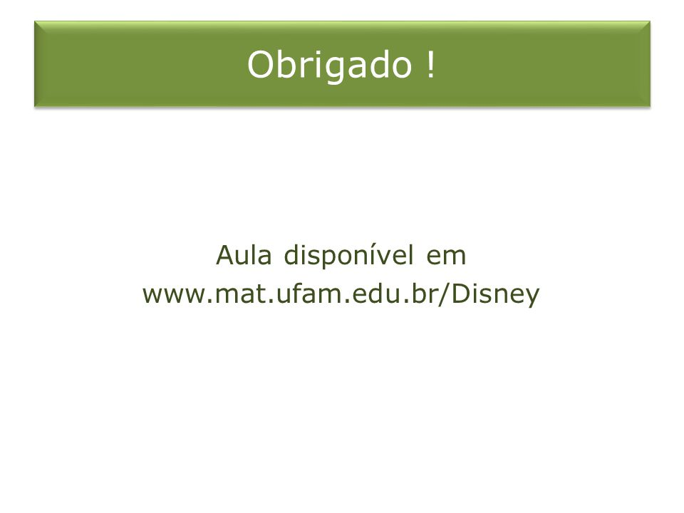 Obrigado ! Aula disponível em www.mat.ufam.edu.br/Disney