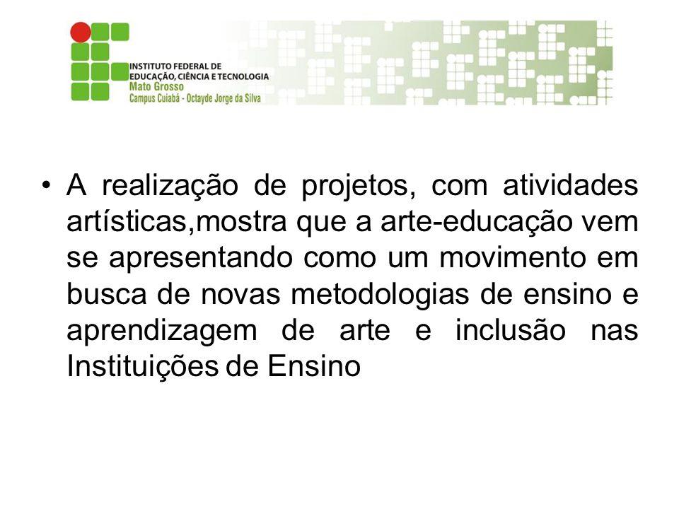 A realização de projetos, com atividades artísticas,mostra que a arte-educação vem se apresentando como um movimento em busca de novas metodologias de