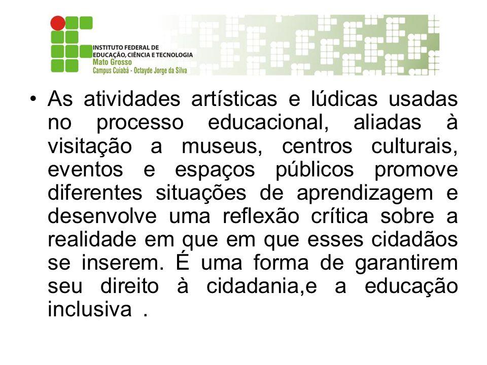 As atividades artísticas e lúdicas usadas no processo educacional, aliadas à visitação a museus, centros culturais, eventos e espaços públicos promove