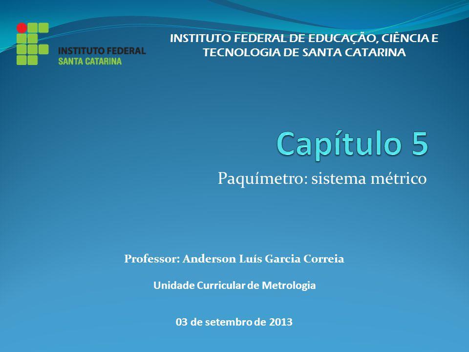 Paquímetro: sistema métrico INSTITUTO FEDERAL DE EDUCAÇÃO, CIÊNCIA E TECNOLOGIA DE SANTA CATARINA Professor: Anderson Luís Garcia Correia Unidade Curr