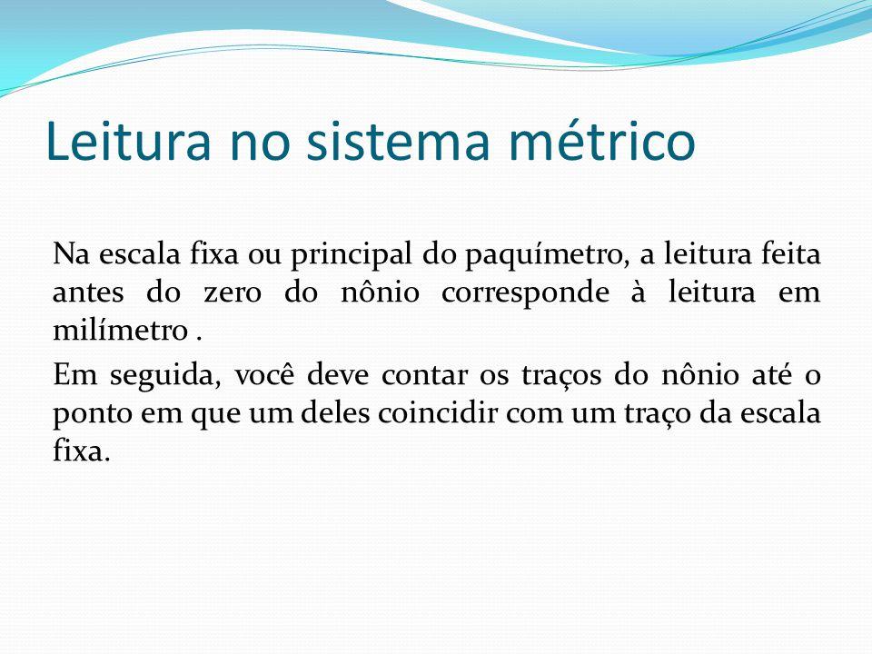 Leitura no sistema métrico Na escala fixa ou principal do paquímetro, a leitura feita antes do zero do nônio corresponde à leitura em milímetro. Em se