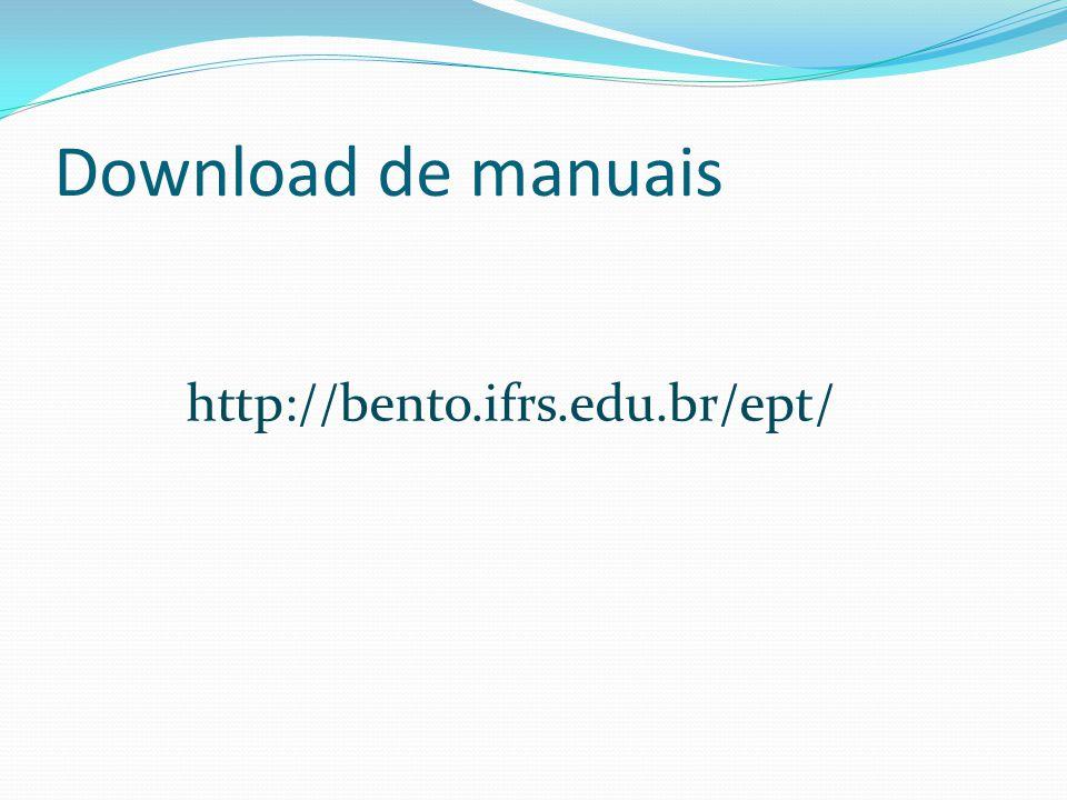 Download de manuais http://bento.ifrs.edu.br/ept/