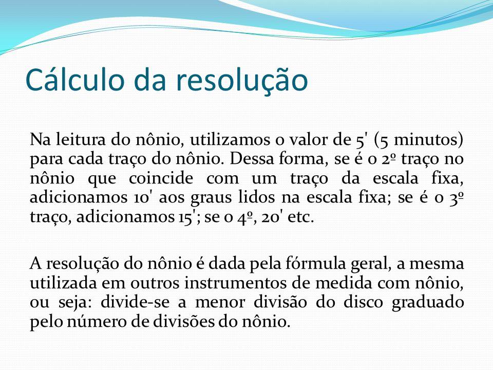 Cálculo da resolução Na leitura do nônio, utilizamos o valor de 5' (5 minutos) para cada traço do nônio. Dessa forma, se é o 2º traço no nônio que coi
