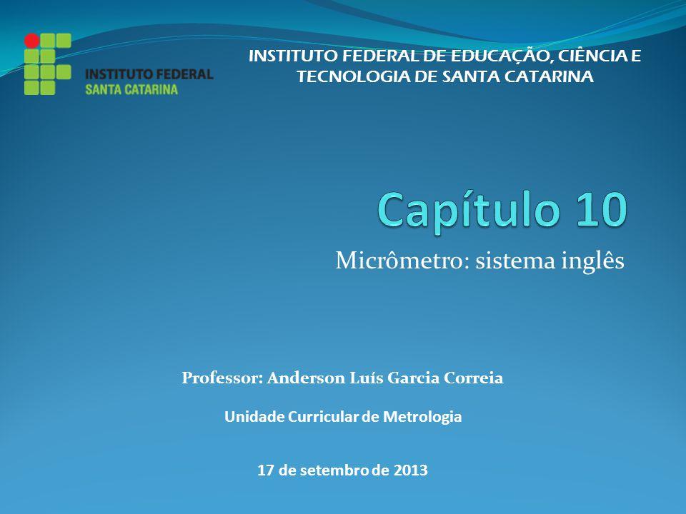 Micrômetro: sistema inglês INSTITUTO FEDERAL DE EDUCAÇÃO, CIÊNCIA E TECNOLOGIA DE SANTA CATARINA Professor: Anderson Luís Garcia Correia Unidade Curri