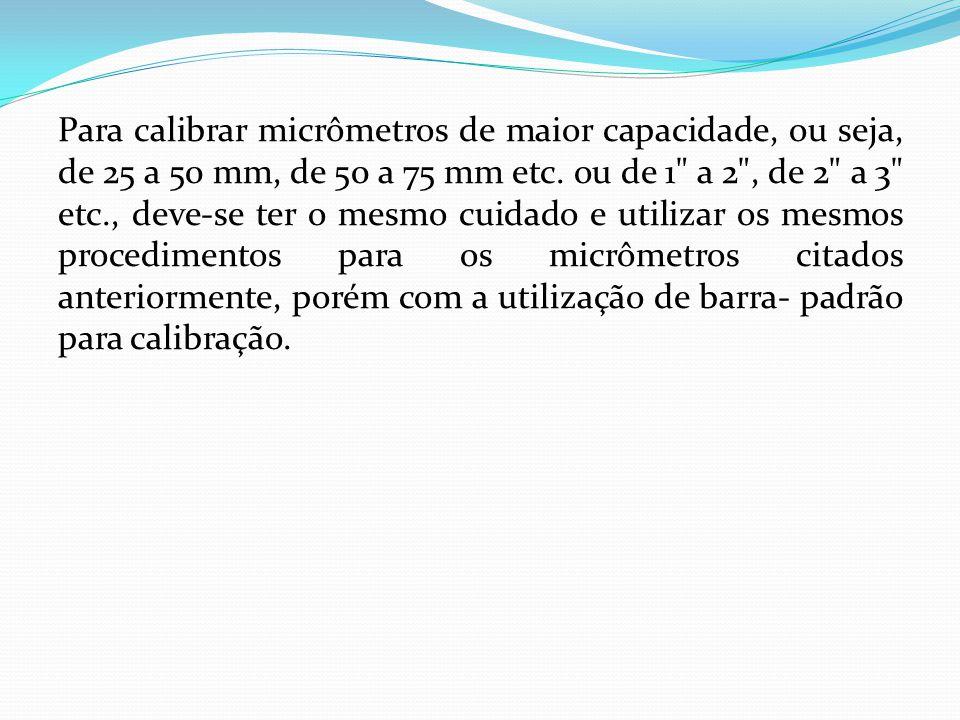 Para calibrar micrômetros de maior capacidade, ou seja, de 25 a 50 mm, de 50 a 75 mm etc. ou de 1