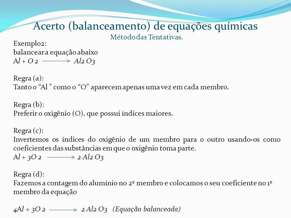 Exemplo2: balancear a equação abaixo Al + O 2 Al2 O3 Regra (a): Tanto o Al como o O aparecem apenas uma vez em cada membro. Regra (b): Preferir o oxig