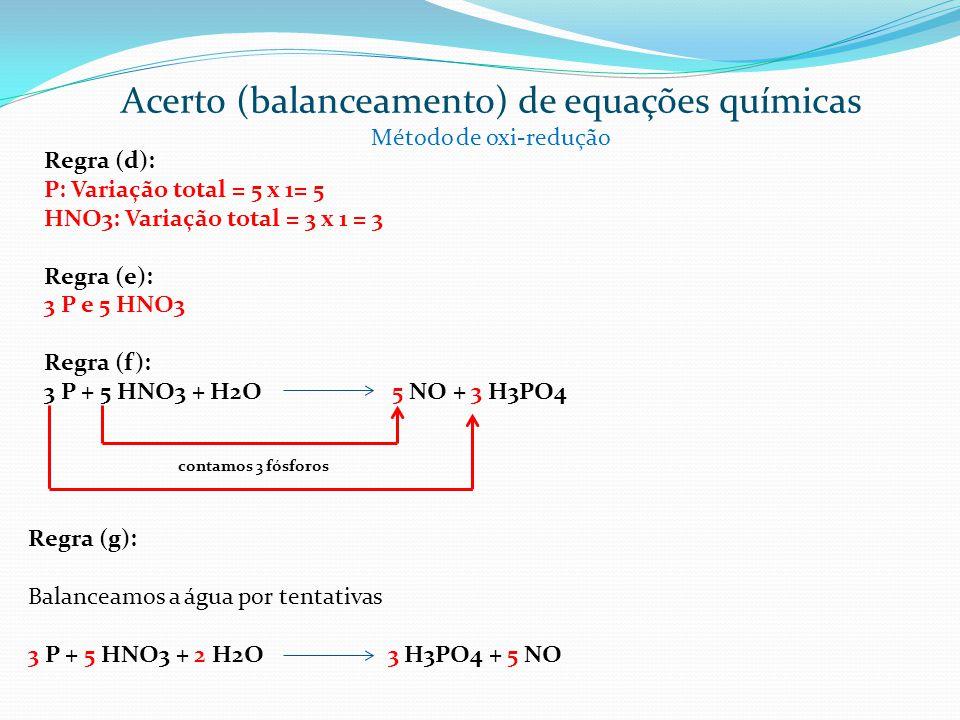 Regra (d): P: Variação total = 5 x 1= 5 HNO3: Variação total = 3 x 1 = 3 Regra (e): 3 P e 5 HNO3 Regra (f): 3 P + 5 HNO3 + H2O 5 NO + 3 H3PO4 contamos