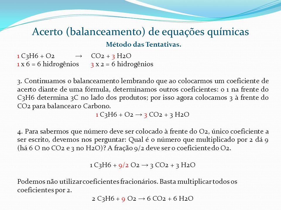Acerto (balanceamento) de equações químicas Método das Tentativas. 1 C3H6 + O2 CO2 + 3 H2O 1 x 6 = 6 hidrogênios 3 x 2 = 6 hidrogênios 3. Continuamos