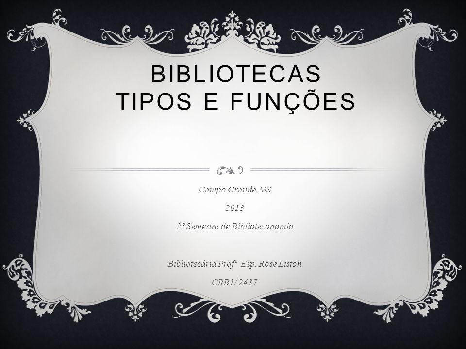 BIBLIOTECAS TIPOS E FUNÇÕES Campo Grande-MS 2013 2º Semestre de Biblioteconomia Bibliotecária Profª Esp.