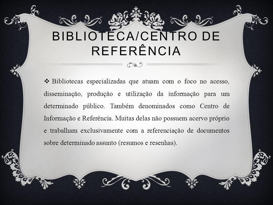 BIBLIOTECA/CENTRO DE REFERÊNCIA Bibliotecas especializadas que atuam com o foco no acesso, disseminação, produção e utilização da informação para um determinado público.