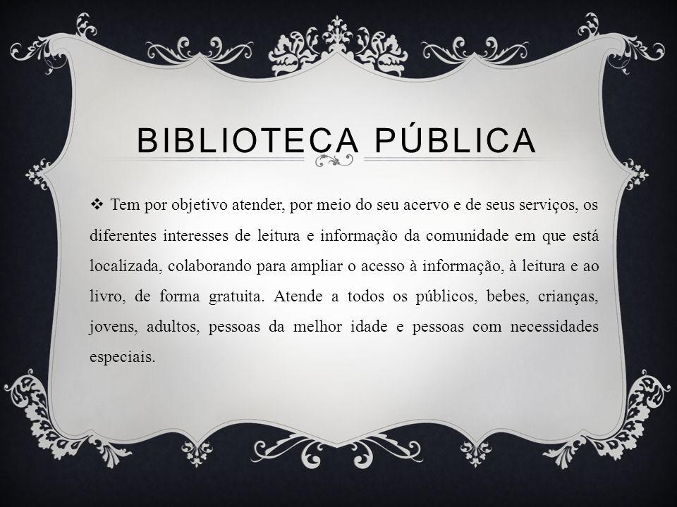 BIBLIOTECA PÚBLICA Tem por objetivo atender, por meio do seu acervo e de seus serviços, os diferentes interesses de leitura e informação da comunidade em que está localizada, colaborando para ampliar o acesso à informação, à leitura e ao livro, de forma gratuita.