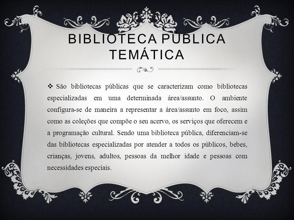 BIBLIOTECA PÚBLICA TEMÁTICA São bibliotecas públicas que se caracterizam como bibliotecas especializadas em uma determinada área/assunto.
