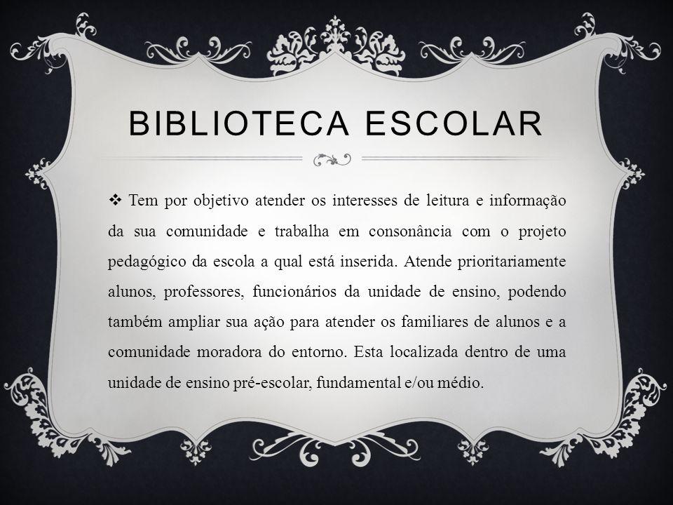 BIBLIOTECA ESCOLAR Tem por objetivo atender os interesses de leitura e informação da sua comunidade e trabalha em consonância com o projeto pedagógico da escola a qual está inserida.