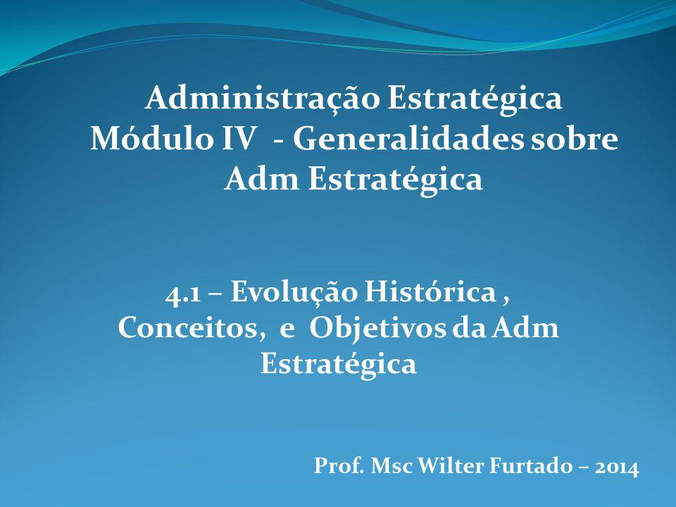 Administração Estratégica Módulo IV - Generalidades sobre Adm Estratégica 4.1 – Evolução Histórica, Conceitos, e Objetivos da Adm Estratégica Prof. Ms