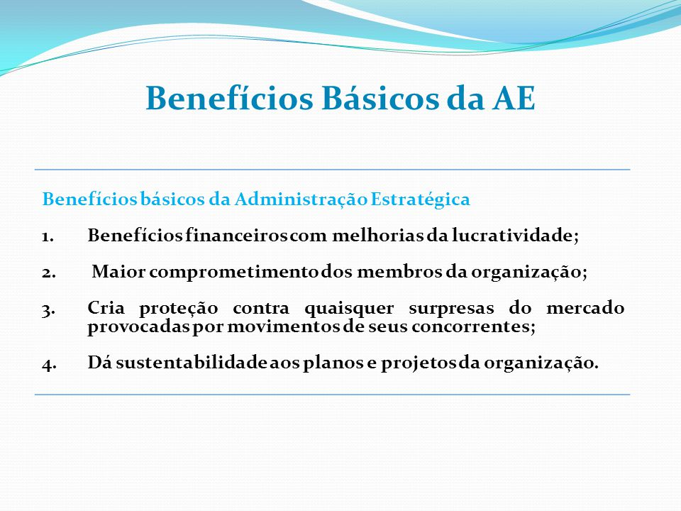 Benefícios básicos da Administração Estratégica 1.Benefícios financeiros com melhorias da lucratividade; 2. Maior comprometimento dos membros da organ
