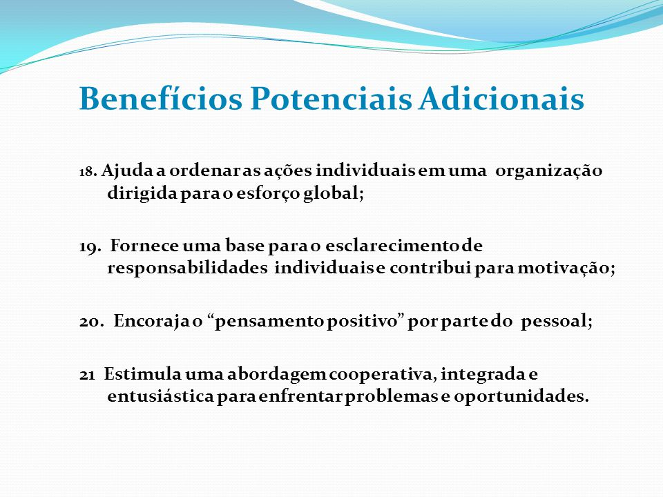 Benefícios Potenciais Adicionais 18. Ajuda a ordenar as ações individuais em uma organização dirigida para o esforço global; 19. Fornece uma base para